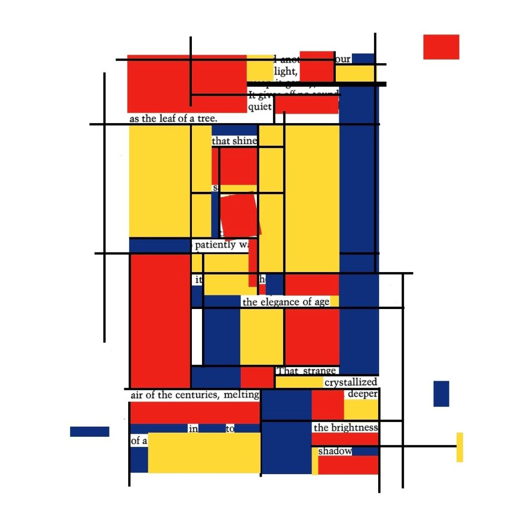 Our own light, quiet as the leaf of a tree that shines patiently with the elegance of age that strange crystallised air of the centuries, melting deeper into the brightness of a shadow (This erasure poem is typed on a computer, and the other words are obscured by blocks of red, yellow and blue in the style of the Bauhaus artist Kandinsky)